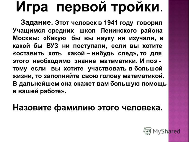 Игра первой тройки. Задание. Этот человек в 1941 году говорил Учащимся средних школ Ленинского района Москвы: «Какую бы вы науку ни изучали, в какой бы ВУЗ ни поступали, если вы хотите «оставить хоть какой – нибудь след», то для этого необходимо знан