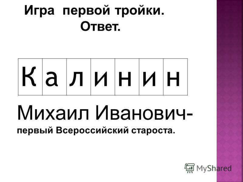 Ответ. Калинин Михаил Иванович- первый Всероссийский староста.