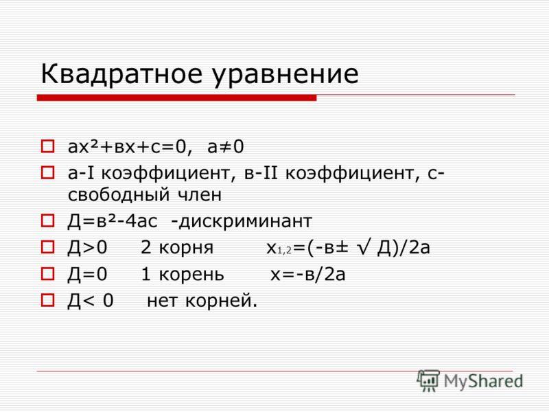 Квадратное уравнение ах²+вх+с=0, а0 а-I коэффициент, в-II коэффициент, с- свободный член Д=в²-4ас -дискриминант Д>0 2 корня х 1,2 =(-в± Д)/2а Д=0 1 корень х=-в/2а Д< 0 нет корней.