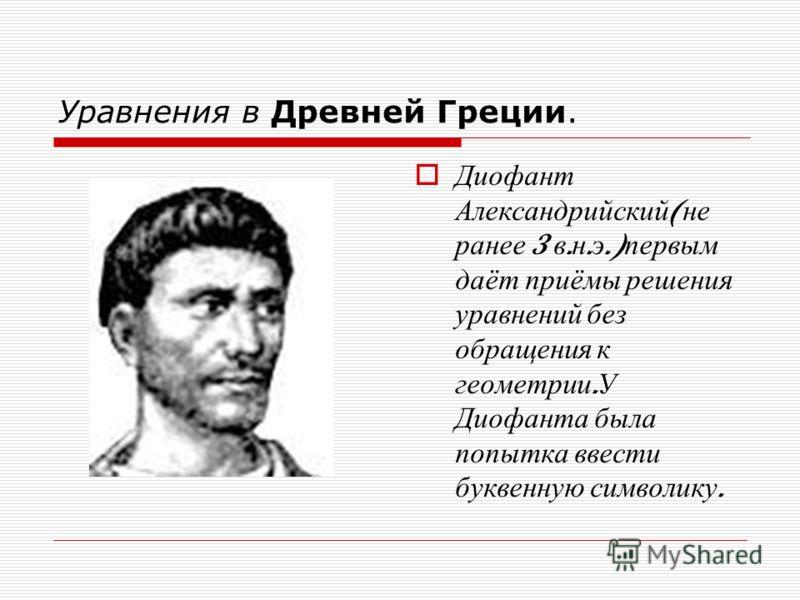 Уравнения в Древней Греции. Диофант Александрийский ( не ранее 3 в. н. э.) первым даёт приёмы решения уравнений без обращения к геометрии. У Диофанта была попытка ввести буквенную символику.