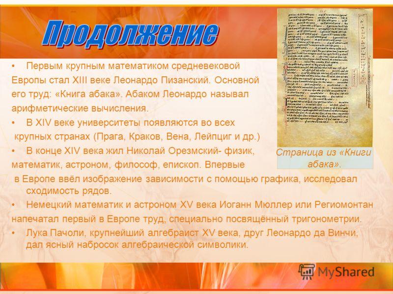 Первым крупным математиком средневековой Европы стал XIII веке Леонардо Пизанский. Основной его труд: «Книга абака». Абаком Леонардо называл арифметические вычисления. В XIV веке университеты появляются во всех крупных странах (Прага, Краков, Вена, Л
