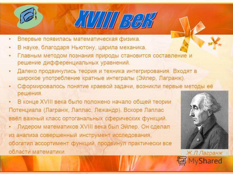 Впервые появилась математическая физика. В науке, благодаря Ньютону, царила механика. Главным методом познания природы становится составление и решение дифференциальных уравнений. Далеко продвинулись теория и техника интегрирования. Входят в широкое