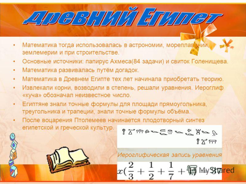 Математика тогда использовалась в астрономии, мореплавании, землемерии и при строительстве. Основные источники: папирус Ахмеса(84 задачи) и свиток Голенищева. Математика развивалась путём догадок. Математика в Древнем Египте тех лет начинала приобрет