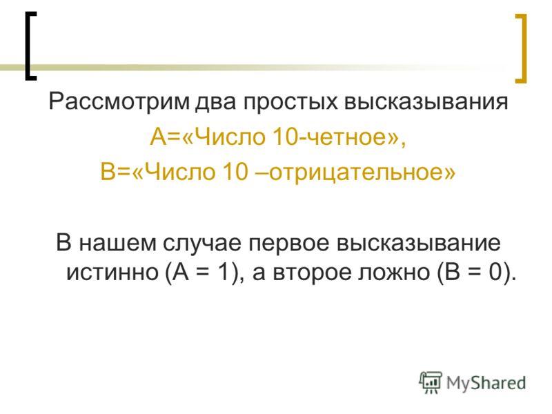 Рассмотрим два простых высказывания А=«Число 10-четное», В=«Число 10 –отрицательное» В нашем случае первое высказывание истинно (А = 1), а второе ложно (В = 0).