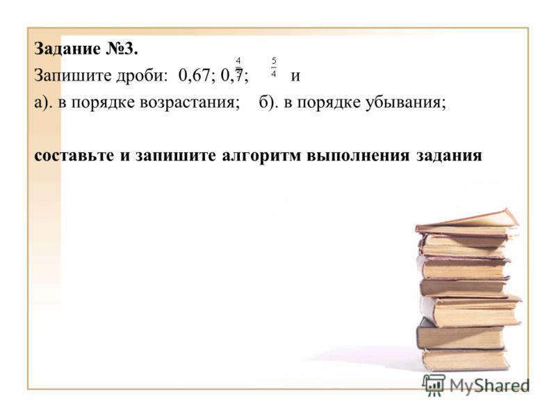 Задание 3. Запишите дроби: 0,67; 0,7; и а). в порядке возрастания; б). в порядке убывания; составьте и запишите алгоритм выполнения задания