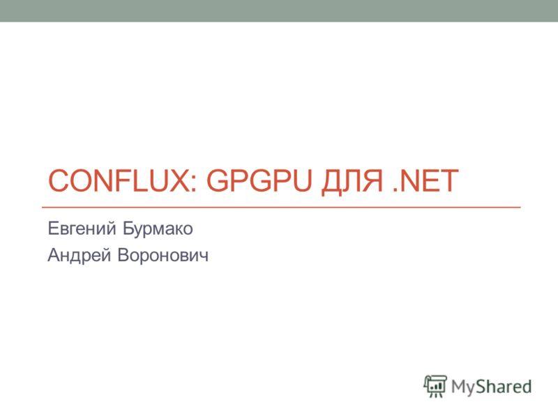 CONFLUX: GPGPU ДЛЯ.NET Евгений Бурмако Андрей Воронович