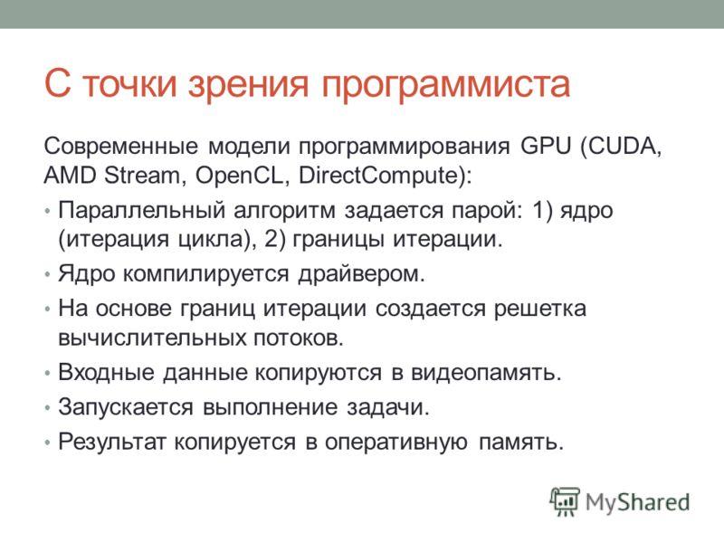 С точки зрения программиста Современные модели программирования GPU (CUDA, AMD Stream, OpenCL, DirectCompute): Параллельный алгоритм задается парой: 1) ядро (итерация цикла), 2) границы итерации. Ядро компилируется драйвером. На основе границ итераци