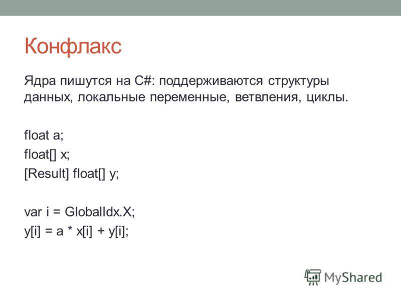 Конфлакс Ядра пишутся на С#: поддерживаются структуры данных, локальные переменные, ветвления, циклы. float a; float[] x; [Result] float[] y; var i = GlobalIdx.X; y[i] = a * x[i] + y[i];