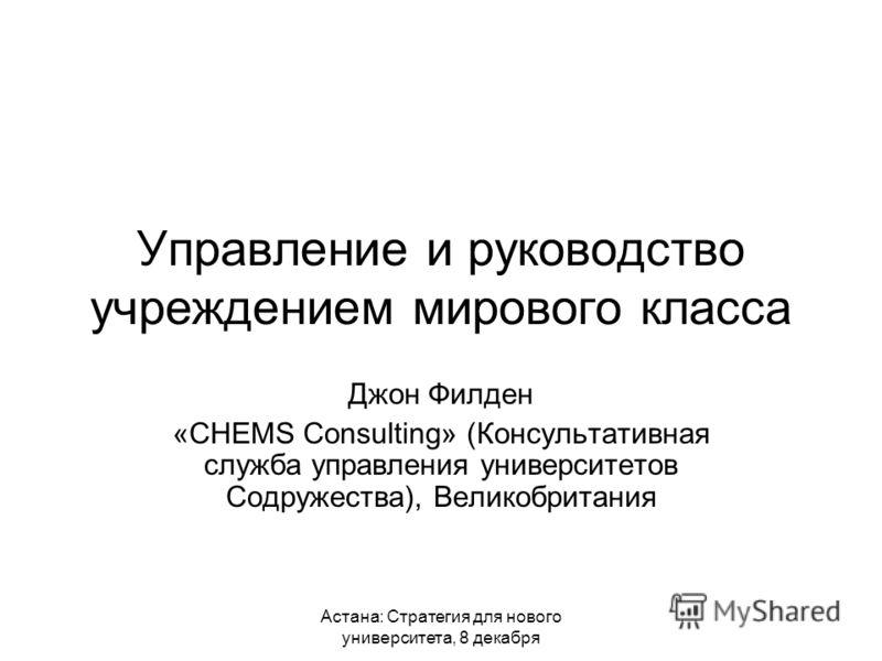 Астана: Стратегия для нового университета, 8 декабря Управление и руководство учреждением мирового класса Джон Филден «CHEMS Consulting» (Консультативная служба управления университетов Содружества), Великобритания