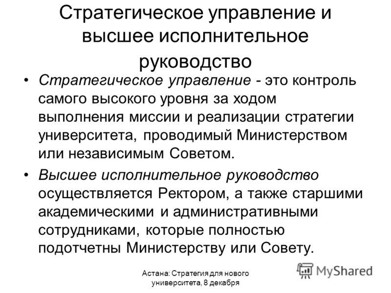 Астана: Стратегия для нового университета, 8 декабря Стратегическое управление и высшее исполнительное руководство Стратегическое управление - это контроль самого высокого уровня за ходом выполнения миссии и реализации стратегии университета, проводи
