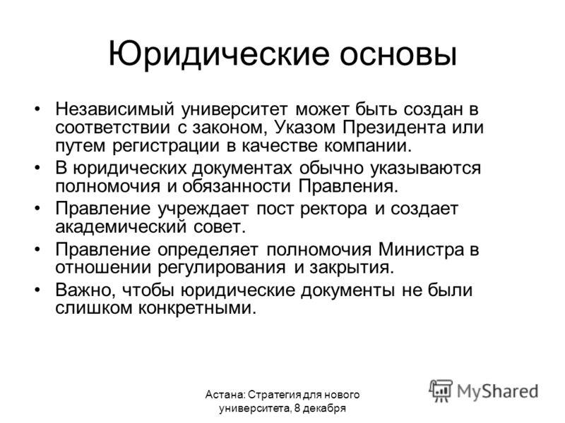 Астана: Стратегия для нового университета, 8 декабря Юридические основы Независимый университет может быть создан в соответствии с законом, Указом Президента или путем регистрации в качестве компании. В юридических документах обычно указываются полно