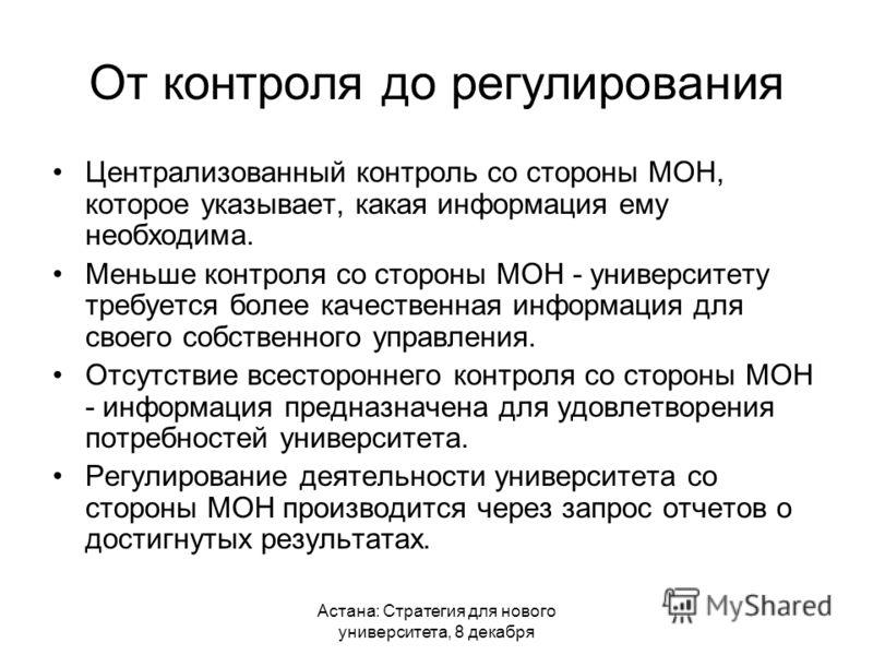 Астана: Стратегия для нового университета, 8 декабря От контроля до регулирования Централизованный контроль со стороны МОН, которое указывает, какая информация ему необходима. Меньше контроля со стороны МОН - университету требуется более качественная