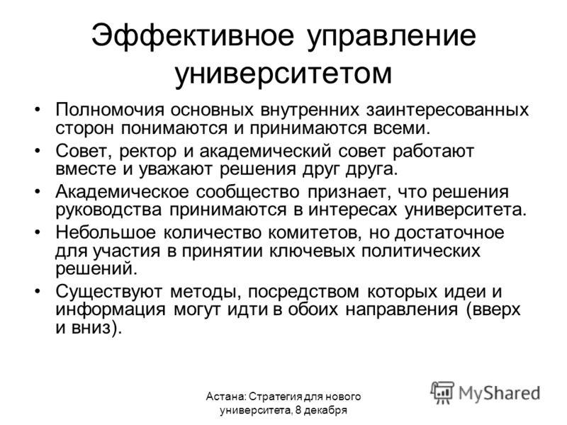 Астана: Стратегия для нового университета, 8 декабря Эффективное управление университетом Полномочия основных внутренних заинтересованных сторон понимаются и принимаются всеми. Совет, ректор и академический совет работают вместе и уважают решения дру