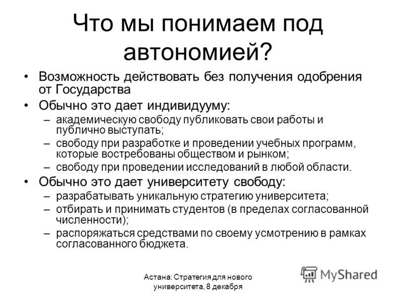 Астана: Стратегия для нового университета, 8 декабря Что мы понимаем под автономией? Возможность действовать без получения одобрения от Государства Обычно это дает индивидууму: –академическую свободу публиковать свои работы и публично выступать; –сво