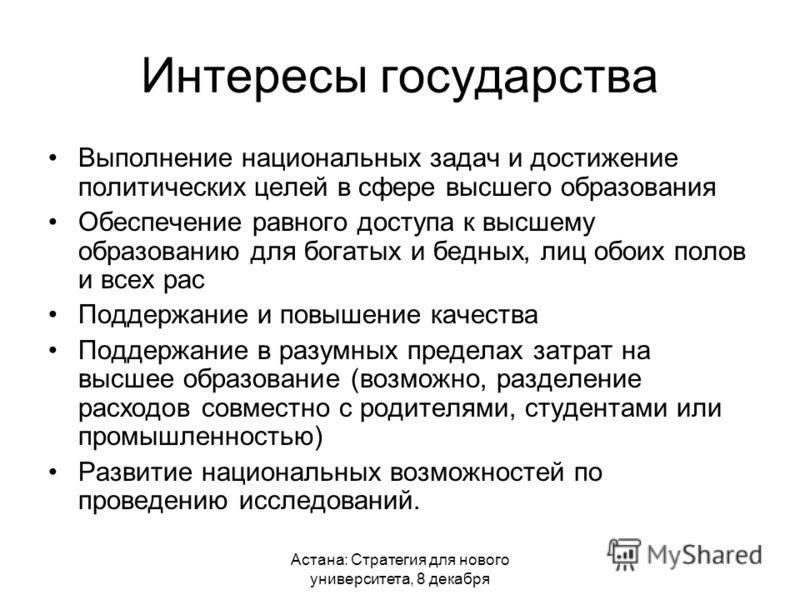 Астана: Стратегия для нового университета, 8 декабря Интересы государства Выполнение национальных задач и достижение политических целей в сфере высшего образования Обеспечение равного доступа к высшему образованию для богатых и бедных, лиц обоих поло