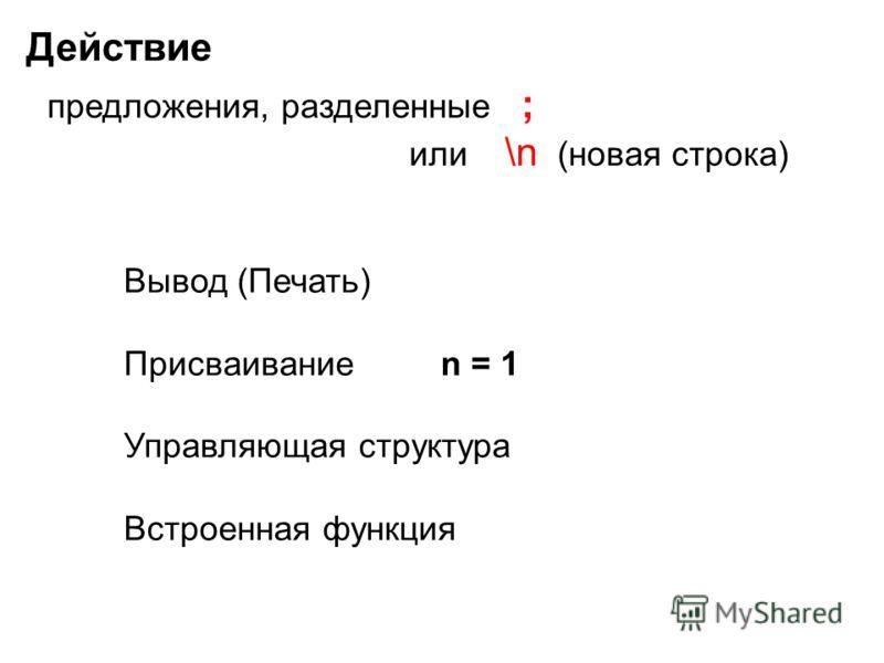 Действие предложения, разделенные ; или \n (новая строка) Вывод (Печать) Присваивание n = 1 Управляющая структура Встроенная функция