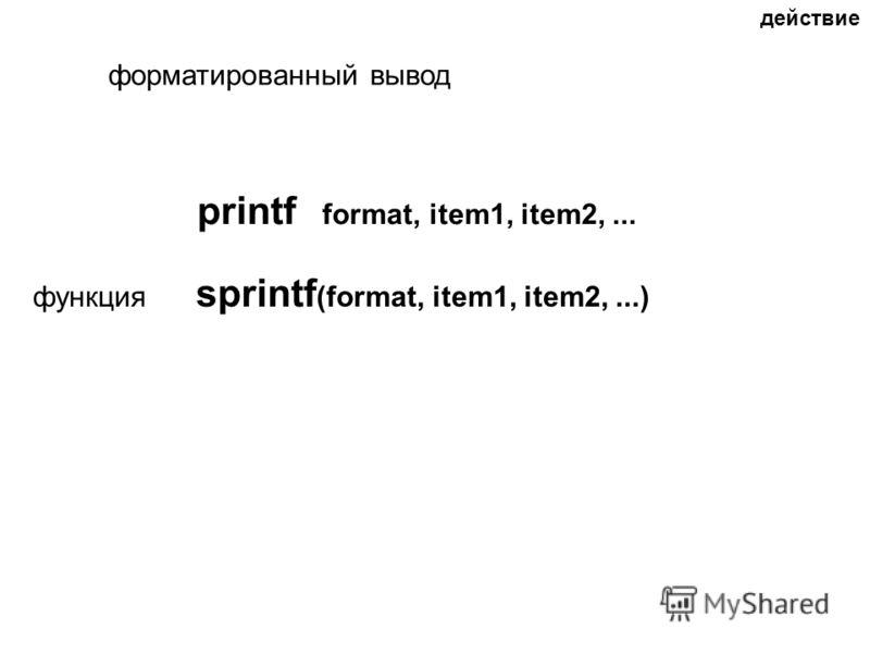 действие форматированный вывод printf format, item1, item2,... функция sprintf (format, item1, item2,...)