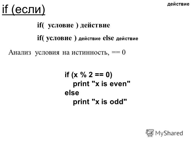 if (если) if( условие ) действие if( условие ) действие else действие Анализ условия на истинность, == 0 if (x % 2 == 0) print x is even else print x is odd действие