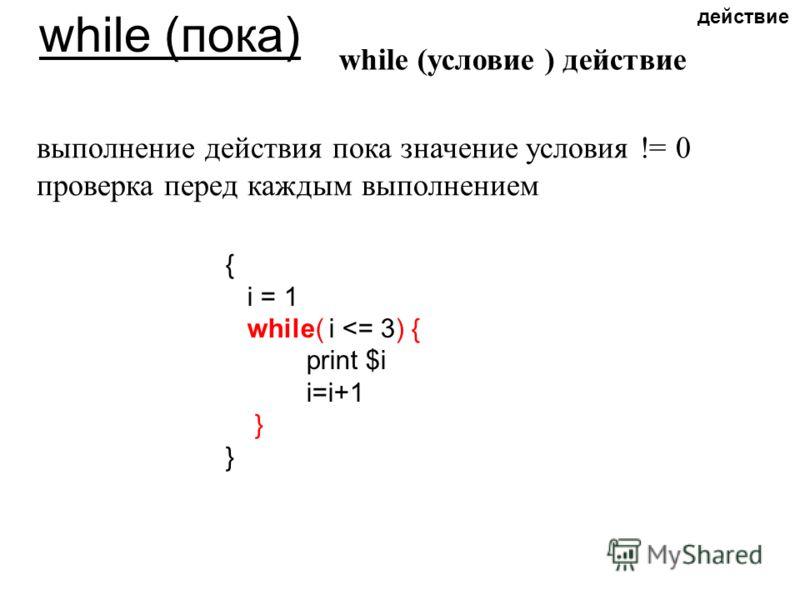 while (пока) while (условие ) действие выполнение действия пока значение условия != 0 проверка перед каждым выполнением { i = 1 while( i