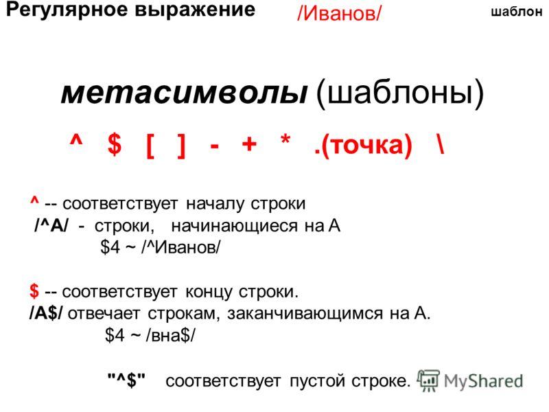 метасимволы (шаблоны) ^ $ [ ] - + *.(точка) \ ^ -- соответствует началу строки /^A/ - строки, начинающиеся на A $4 ~ /^Иванов/ $ -- соответствует концу строки. /A$/ отвечает строкам, заканчивающимся на A. $4 ~ /вна$/ шаблон Регулярное выражение /Иван