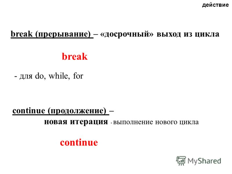 break (прерывание) – «досрочный» выход из цикла break continue (продолжение) – новая итерация - выполнение нового цикла continue - для do, while, for действие