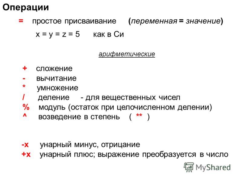 Операции = простое присваивание (переменная = значение) + сложение - вычитание * умножение / деление - для вещественных чисел % модуль (остаток при целочисленном делении) ^ возведение в степень ( ** ) арифметические -x унарный минус, отрицание +x уна