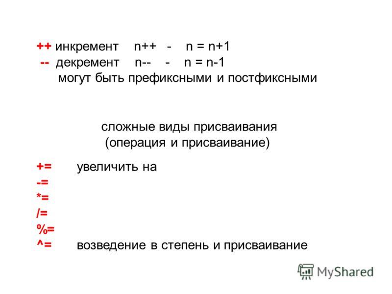 += увеличить на -= *= /= %= ^= возведение в степень и присваивание ++ инкремент n++ - n = n+1 -- декремент n-- - n = n-1 могут быть префиксными и постфиксными сложные виды присваивания (операция и присваивание)