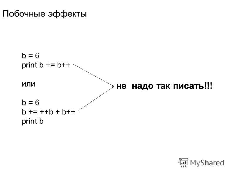 b = 6 print b += b++ или b = 6 b += ++b + b++ print b Побочные эффекты не надо так писать!!!