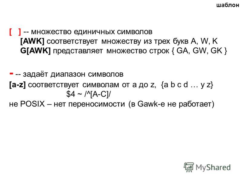 [ ] -- множество единичных символов [AWK] соответствует множеству из трех букв A, W, K G[AWK] представляет множество строк { GA, GW, GK } - -- задаёт диапазон символов [a-z] соответствует символам от a до z, {a b c d … y z} $4 ~ /^[А-С]/ не POSIX – н