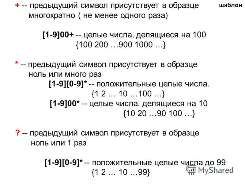 + -- предыдущий символ присутствует в образце многократно ( не менее одного раза) [1-9]00+ -- целые числа, делящиеся на 100 {100 200 …900 1000 …} * -- предыдущий символ присутствует в образце ноль или много раз [1-9][0-9]* -- положительные целые числ