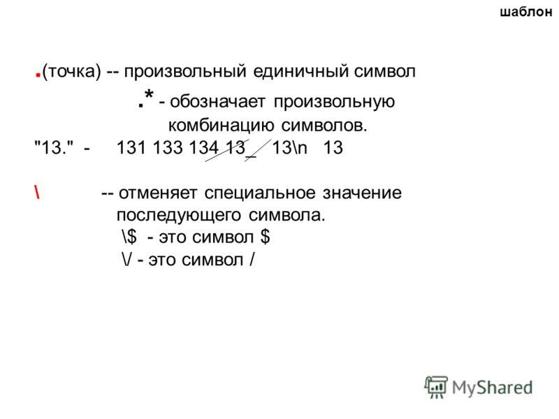 . (точка) -- произвольный единичный символ.* - обозначает произвольную комбинацию символов. 13. - 131 133 134 13_ 13\n 13 \ -- отменяет специальное значение последующего символа. \$ - это символ $ \/ - это символ / шаблон