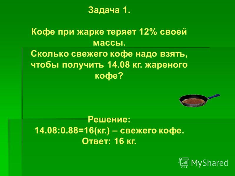 Задача 1. Кофе при жарке теряет 12% своей массы. Сколько свежего кофе надо взять, чтобы получить 14.08 кг. жареного кофе? Решение: 14.08:0.88=16(кг.) – свежего кофе. Ответ: 16 кг.