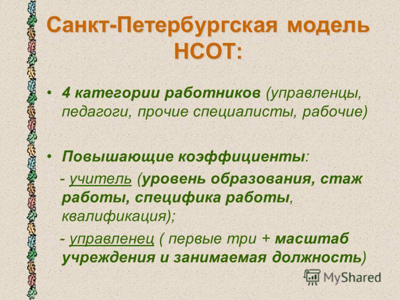 Санкт-Петербургская модель НСОТ: 4 категории работников (управленцы, педагоги, прочие специалисты, рабочие) Повышающие коэффициенты: - учитель (уровень образования, стаж работы, специфика работы, квалификация); - управленец ( первые три + масштаб учр