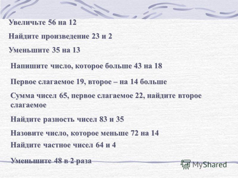 Увеличьте 56 на 12 Найдите произведение 23 и 2 Уменьшите 35 на 13 Напишите число, которое больше 43 на 18 Первое слагаемое 19, второе – на 14 больше Сумма чисел 65, первое слагаемое 22, найдите второе слагаемое Найдите разность чисел 83 и 35 Назовите