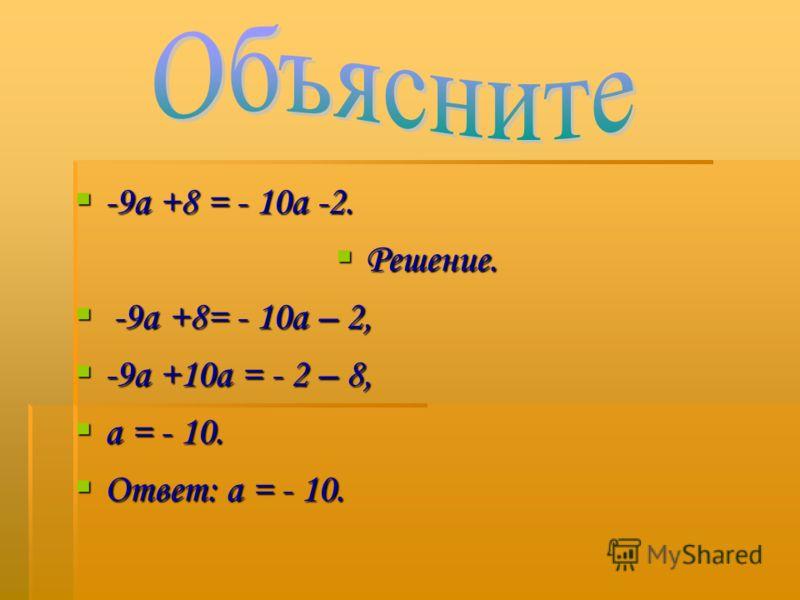 -9а +8 = - 10а -2. -9а +8 = - 10а -2. Решение. Решение. -9а +8= - 10а – 2, -9а +8= - 10а – 2, -9а +10а = - 2 – 8, -9а +10а = - 2 – 8, а = - 10. а = - 10. Ответ: а = - 10. Ответ: а = - 10.