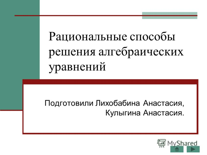 Рациональные способы решения алгебраических уравнений Подготовили Лихобабина Анастасия, Кулыгина Анастасия.