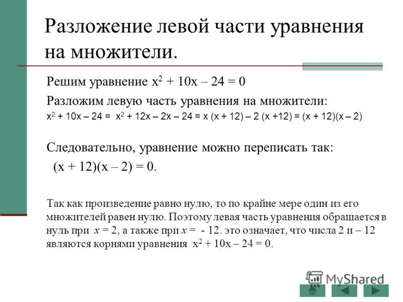 Разложение левой части уравнения на множители. Решим уравнение х 2 + 10х – 24 = 0 Разложим левую часть уравнения на множители: х 2 + 10х – 24 = х 2 + 12х – 2х – 24 = х (х + 12) – 2 (х +12) = (х + 12)(х – 2) Следовательно, уравнение можно переписать т