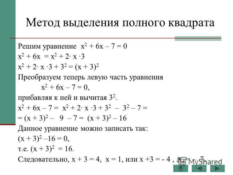 Метод выделения полного квадрата Решим уравнение х 2 + 6х – 7 = 0 х 2 + 6х = х 2 + 2· х ·3 х 2 + 2· х ·3 + 3 2 = (х + 3) 2 Преобразуем теперь левую часть уравнения х 2 + 6х – 7 = 0, прибавляя к ней и вычитая 3 2. х 2 + 6х – 7 = х 2 + 2· х ·3 + 3 2 –