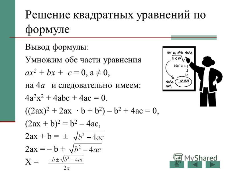 Решение квадратных уравнений по формуле Вывод формулы: Умножим обе части уравнения ах 2 + bх + с = 0, а 0, на 4а и следовательно имеем: 4а 2 х 2 + 4аbс + 4ас = 0. ((2ах) 2 + 2ах · b + b 2 ) – b 2 + 4ас = 0, (2ах + b) 2 = b 2 – 4ас, 2ах + b = ± 2ах =