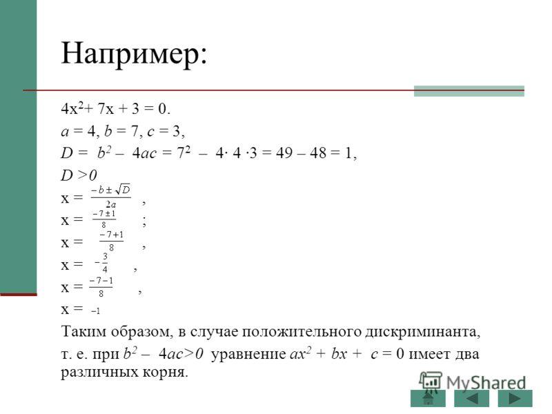Например: 4х 2 + 7х + 3 = 0. а = 4, b = 7, с = 3, D = b 2 – 4ас = 7 2 – 4· 4 ·3 = 49 – 48 = 1, D >0 х =, х = ; х =, х = –1 Таким образом, в случае положительного дискриминанта, т. е. при b 2 – 4ас>0 уравнение ах 2 + bх + с = 0 имеет два различных кор