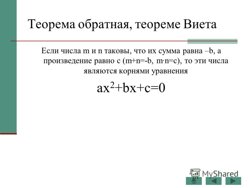 Теорема обратная, теореме Виета Если числа m и n таковы, что их сумма равна –b, а произведение равно c (m+n=-b, m·n=c), то эти числа являются корнями уравнения ax 2 +bx+c=0