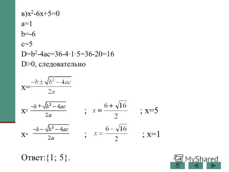 в)x 2 -6x+5=0 a=1 b=-6 c=5 D=b 2 -4ac=36-4·1·5=36-20=16 D>0, следовательно x= x= ; ; x=5 x= ; ; x=1 Ответ:{1; 5}.