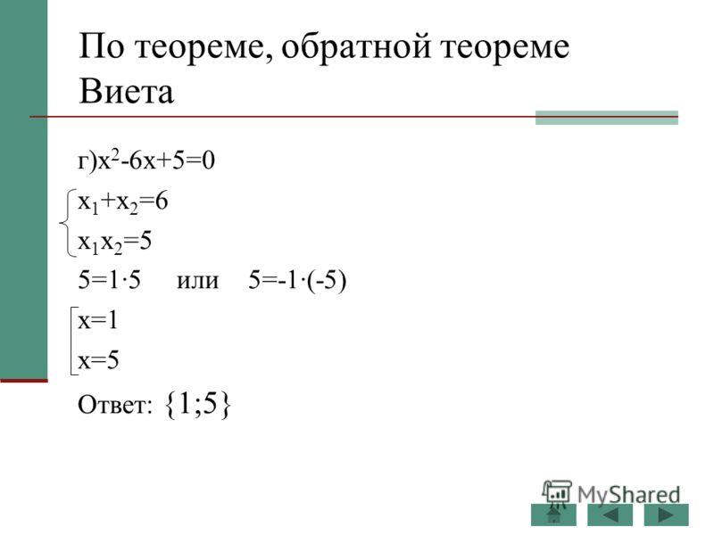 По теореме, обратной теореме Виета г)x 2 -6x+5=0 x 1 +x 2 =6 x 1 x 2 =5 5=1·5 или 5=-1·(-5) x=1 x=5 Ответ: {1;5}