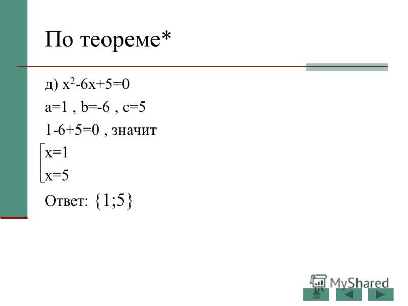 По теореме* д) x 2 -6x+5=0 a=1, b=-6, c=5 1-6+5=0, значит x=1 x=5 Ответ: {1;5}