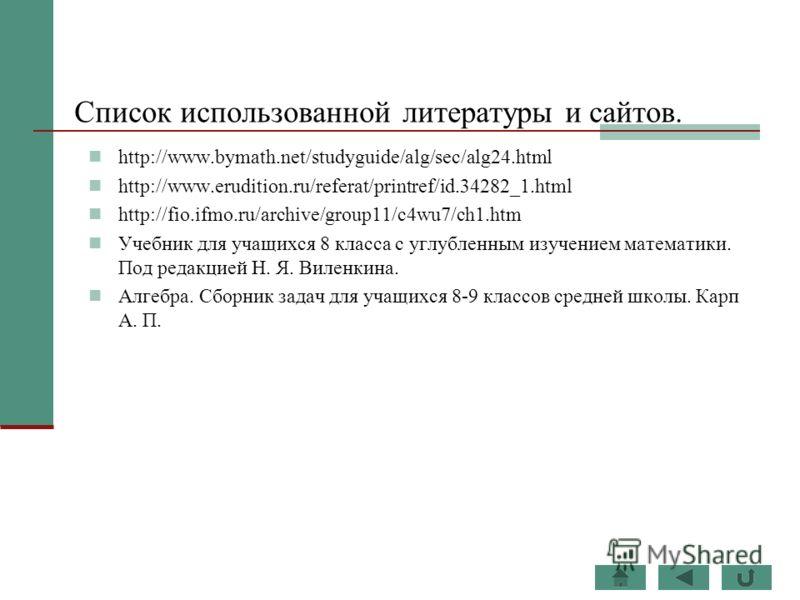Список использованной литературы и сайтов. http://www.bymath.net/studyguide/alg/sec/alg24.html http://www.erudition.ru/referat/printref/id.34282_1.html http://fio.ifmo.ru/archive/group11/c4wu7/ch1.htm Учебник для учащихся 8 класса с углубленным изуче