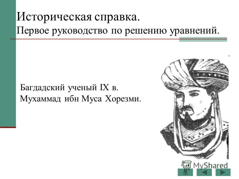 Историческая справка. Первое руководство по решению уравнений. Багдадский ученый IX в. Мухаммад ибн Муса Хорезми.