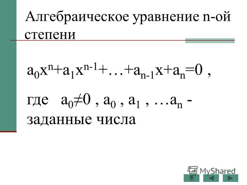 Алгебраическое уравнение n-ой степени a 0 x n +a 1 x n-1 +…+a n-1 x+a n =0, где a 00, a 0, a 1, …a n - заданные числа