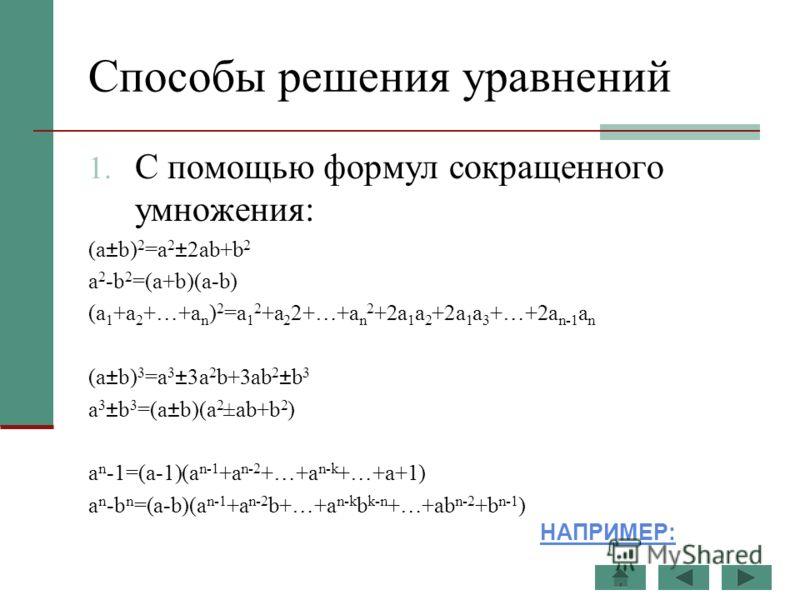 Способы решения уравнений 1. С помощью формул сокращенного умножения: (a±b) 2 =a 2 ±2ab+b 2 a 2 -b 2 =(a+b)(a-b) (a 1 +a 2 +…+a n ) 2 =a 1 2 +a 2 2+…+a n 2 +2a 1 a 2 +2a 1 a 3 +…+2a n-1 a n (a±b) 3 =a 3 ±3a 2 b+3ab 2 ±b 3 a 3 ±b 3 =(a±b)(a 2 ±ab+b 2