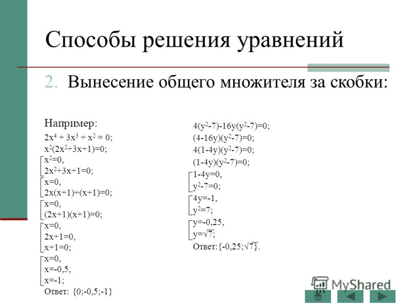 Способы решения уравнений Например: 2х 4 + 3х 3 + х 2 = 0; x 2 (2x 2 +3x+1)=0; x 2 =0, 2x 2 +3x+1=0; x=0, 2x(x+1)+(x+1)=0; x=0, (2x+1)(x+1)=0; x=0, 2x+1=0, x+1=0; x=0, x=-0,5, x=-1; Ответ: {0;-0,5;-1} 2. Вынесение общего множителя за скобки: 4(y 2 -7