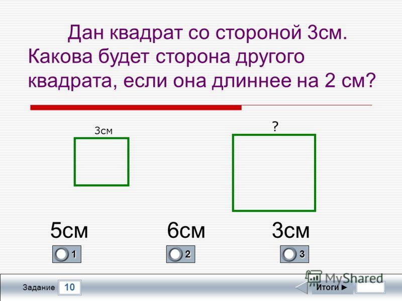 10 Задание Дан квадрат со стороной 3см. Какова будет сторона другого квадрата, если она длиннее на 2 см? Итоги 3см ? 1 0 2 0 3 1 6см5см